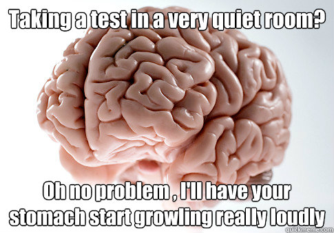Taking a test in a very quiet room? Oh no problem , I'll have your stomach start growling really loudly - Taking a test in a very quiet room? Oh no problem , I'll have your stomach start growling really loudly  Scumbag Brain