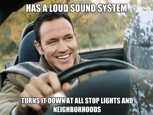 Has a loud sound system turns it down at all stop lights and neighborhoods