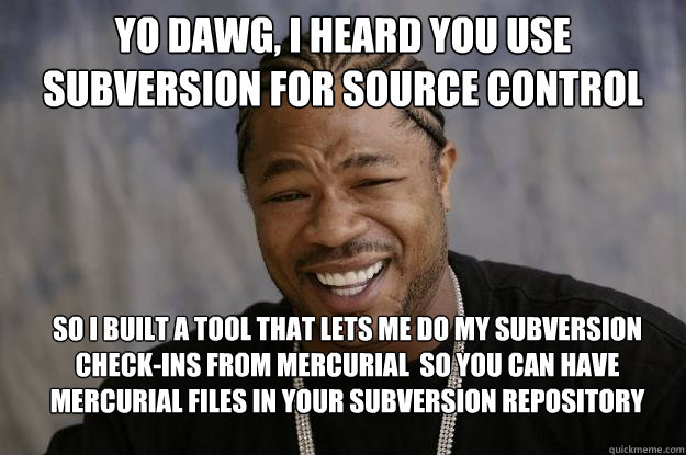 Yo Dawg I Heard You Use Subversion For Source Control So I Built A
