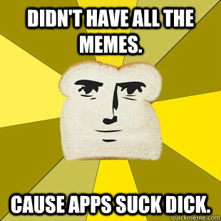 Didn't have all the memes. Cause apps suck dick. - Didn't have all the memes. Cause apps suck dick.  Breadfriend Reddit