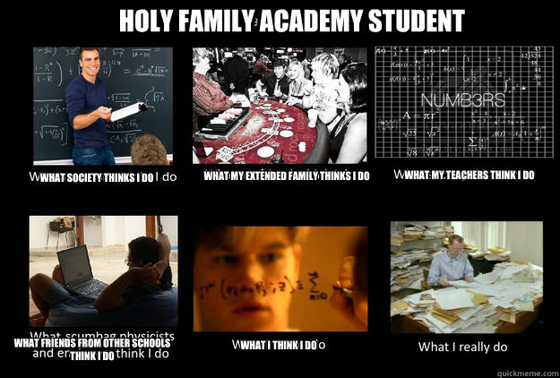 Holy Family Academy Student What society thinks I do What my extended family thinks I do What my teachers think I do What friends from other schools think I do What I think I do