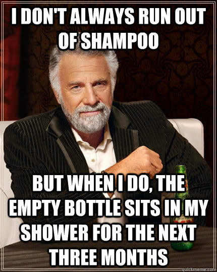 I don't always run out of shampoo but when I do, the empty bottle sits in my shower for the next three months - I don't always run out of shampoo but when I do, the empty bottle sits in my shower for the next three months  Misc