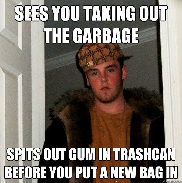 sees you taking out the garbage spits out gum in trashcan before you put a new bag in - sees you taking out the garbage spits out gum in trashcan before you put a new bag in  Scumbag Steve