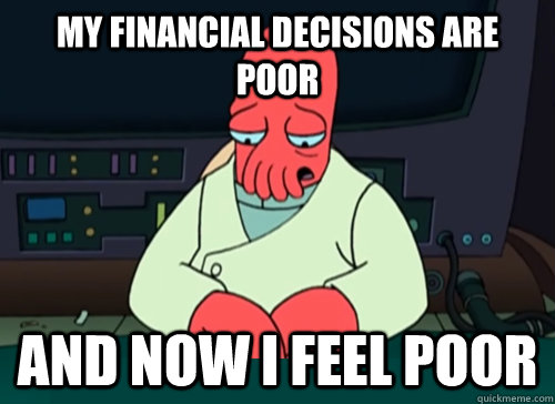 My financial decisions are poor and now I feel poor - My financial decisions are poor and now I feel poor  sad zoidberg