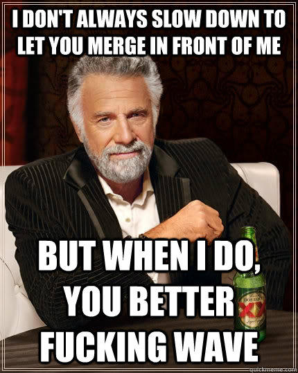 I don't always slow down to let you merge in front of me But when I do, you better fucking wave - I don't always slow down to let you merge in front of me But when I do, you better fucking wave  The Most Interesting Man In The World