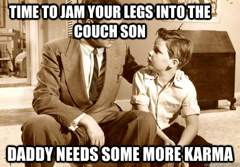 Time to jam your legs into the couch son daddy needs some more karma - Time to jam your legs into the couch son daddy needs some more karma  Misc