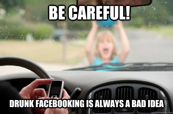 be careful! drunk facebooking is always a bad idea - be careful! drunk facebooking is always a bad idea  Texting While Driving