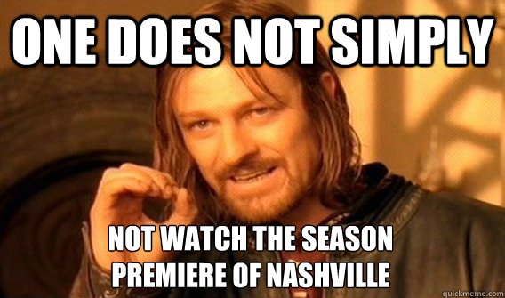 ONE DOES NOT SIMPLY NOT WATCH THE SEASON  PREMIERE OF NASHVILLE - ONE DOES NOT SIMPLY NOT WATCH THE SEASON  PREMIERE OF NASHVILLE  One Does Not Simply