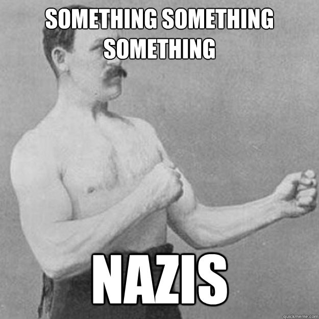Something something something Nazis - Something something something Nazis  overly manly man