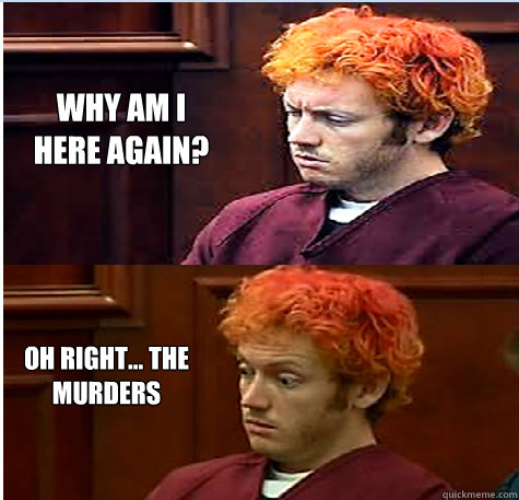 Why am I here again? Oh right... the murders  James Holmes