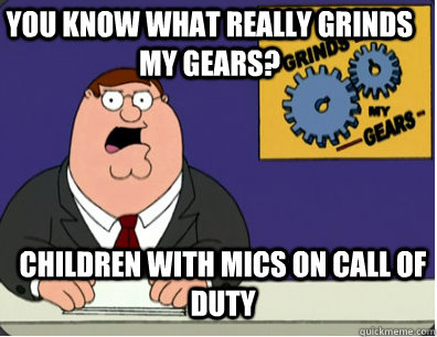 you know what really grinds my gears? Children with mics on Call Of Duty - you know what really grinds my gears? Children with mics on Call Of Duty  Grinds my gears