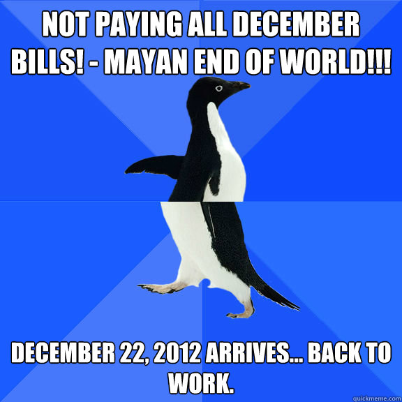 Not paying all December bills! - MAYAN END OF WORLD!!! December 22, 2012 arrives... back to work.