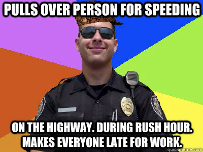 PULLS OVER PERSON FOR SPEEDING ON THE HIGHWAY. DURING RUSH HOUR. MAKES EVERYONE LATE FOR WORK. - PULLS OVER PERSON FOR SPEEDING ON THE HIGHWAY. DURING RUSH HOUR. MAKES EVERYONE LATE FOR WORK.  Scumbag Police Officer