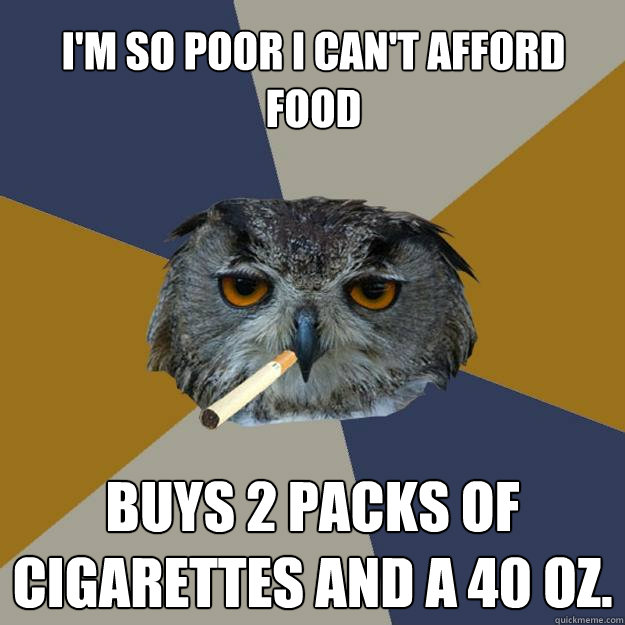 i'm so poor i can't afford food buys 2 packs of cigarettes and a 40 oz. - i'm so poor i can't afford food buys 2 packs of cigarettes and a 40 oz.  Art Student Owl