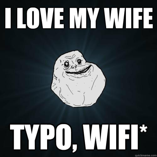 I LOVE MY WIFE TYPO, WIFI*  - I LOVE MY WIFE TYPO, WIFI*   Forever Alone