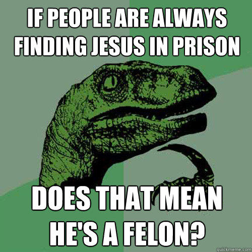 If people are always finding jesus in prison does that mean he's a felon? - If people are always finding jesus in prison does that mean he's a felon?  Philosoraptor
