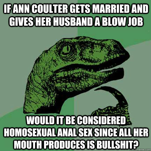If Ann Coulter gets married and gives her husband a blow job would it be considered homosexual anal sex since all her mouth produces is bullshit? - If Ann Coulter gets married and gives her husband a blow job would it be considered homosexual anal sex since all her mouth produces is bullshit?  Philosoraptor