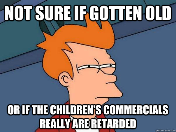 Not sure if gotten old Or if the children's commercials really are retarded - Not sure if gotten old Or if the children's commercials really are retarded  Futurama Fry