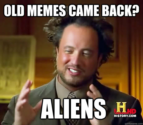 Old memes came back?  Aliens - Old memes came back?  Aliens  Ancient Aliens