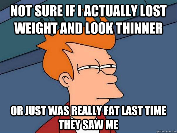 Not sure if I actually lost weight and look thinner Or just was really fat last time they saw me - Not sure if I actually lost weight and look thinner Or just was really fat last time they saw me  Futurama Fry