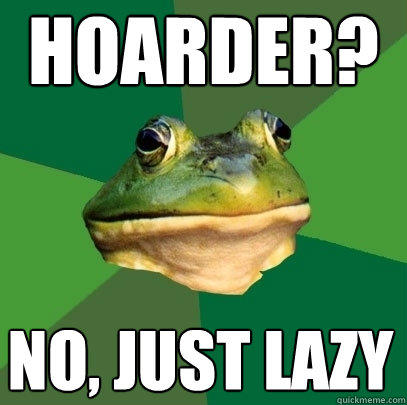 hoarder? no, just lazy - hoarder? no, just lazy  Foul Bachelor Frog