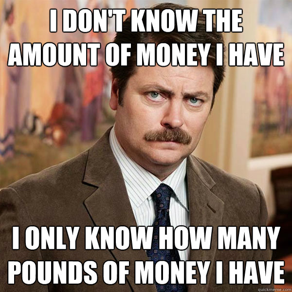 I don't know the amount of money I have I only know how many pounds of money I have - I don't know the amount of money I have I only know how many pounds of money I have  Advice Ron Swanson
