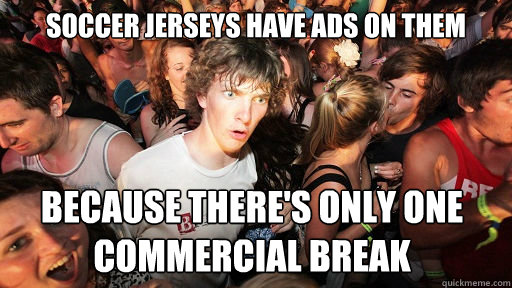 Soccer jerseys have ads on them because there's only one commercial break - Soccer jerseys have ads on them because there's only one commercial break  Sudden Clarity Clarence