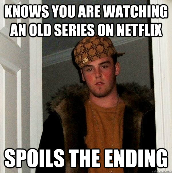 Knows you are watching an old series on netflix spoils the ending - Knows you are watching an old series on netflix spoils the ending  Scumbag Steve