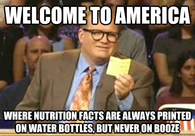 Welcome to America Where Nutrition Facts are always printed on water bottles, but never on booze - Welcome to America Where Nutrition Facts are always printed on water bottles, but never on booze  Welcome to