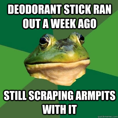 deodorant stick ran out a week ago still scraping armpits with it - deodorant stick ran out a week ago still scraping armpits with it  Foul Bachelor Frog