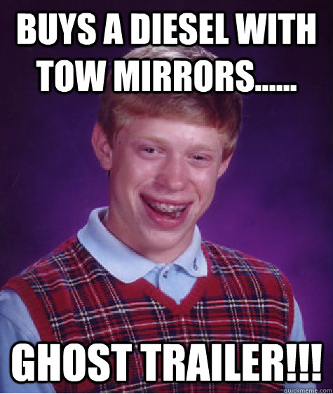 Buys a diesel with tow mirrors...... GHOST TRAILER!!! - Buys a diesel with tow mirrors...... GHOST TRAILER!!!  Bad Luck Brian