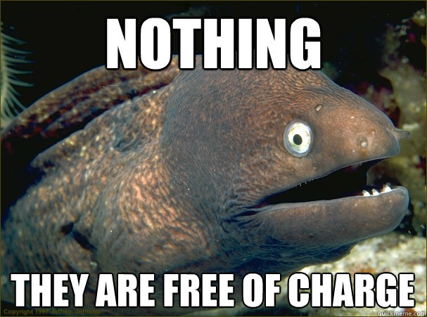Nothing They are free of charge  Bad Joke Eel