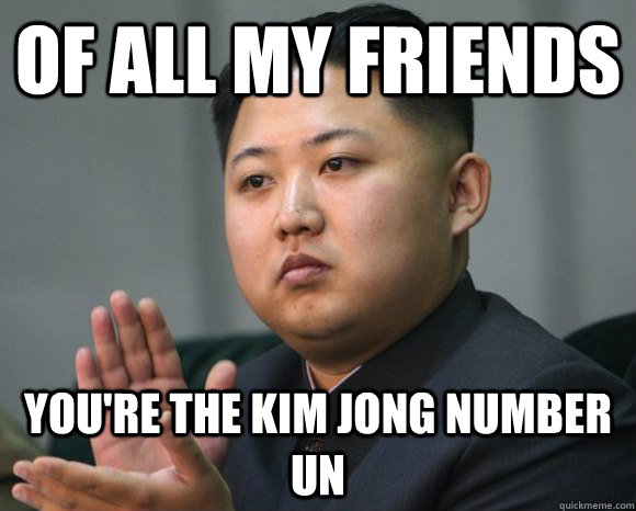 Of all my friends you're the kim jong number un