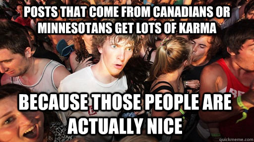 posts that come from canadians or minnesotans get lots of karma because those people are actually nice - posts that come from canadians or minnesotans get lots of karma because those people are actually nice  Sudden Clarity Clarence