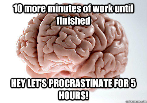 10 more minutes of work until finished HEY LET'S PROCRASTINATE FOR 5 HOURS! - 10 more minutes of work until finished HEY LET'S PROCRASTINATE FOR 5 HOURS!  Scumbag Brain