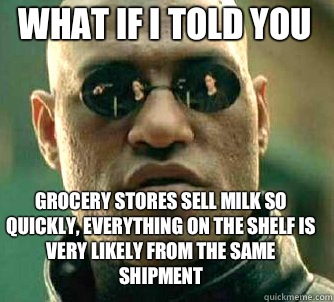 what if i told you Grocery stores sell milk so quickly, everything on the shelf is very likely from the same shipment - what if i told you Grocery stores sell milk so quickly, everything on the shelf is very likely from the same shipment  Matrix Morpheus