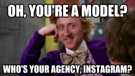 e12012d89cf1ff64d92e9fdef86b677ff45e980a1cdf47ebbfb90359fbf843de oh, you're a model? who's your agency, instagram? wonka
