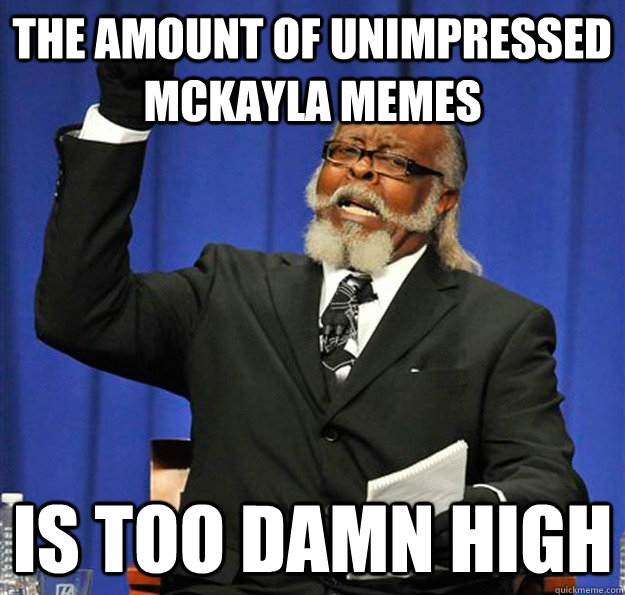 the amount of unimpressed mckayla memes Is too damn high - the amount of unimpressed mckayla memes Is too damn high  Jimmy McMillan