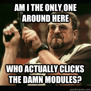 Am i the only one around here who actually clicks the damn modules? - Am i the only one around here who actually clicks the damn modules?  Misc