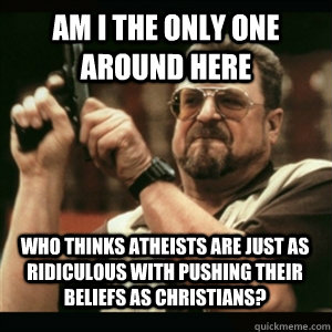 Am i the only one around here Who thinks Atheists are just as ridiculous with pushing their beliefs as Christians? - Am i the only one around here Who thinks Atheists are just as ridiculous with pushing their beliefs as Christians?  Misc