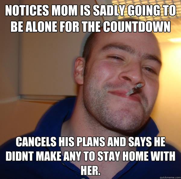 notices mom is sadly going to be alone for the countdown cancels his plans and says he didnt make any to stay home with her. - notices mom is sadly going to be alone for the countdown cancels his plans and says he didnt make any to stay home with her.  Good Guy Greg