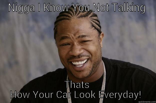 your car - NIGGA I KNOW YOU NOT TALKING THATS HOW YOUR CAR LOOK EVERYDAY!  Xzibit meme