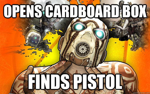 opens cardboard box finds pistol - opens cardboard box finds pistol  Borderlands 2 Logic