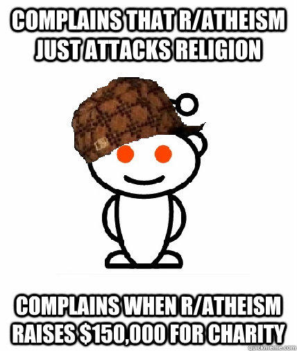 Complains that r/atheism just attacks religion Complains when r/atheism raises $150,000 for charity - Complains that r/atheism just attacks religion Complains when r/atheism raises $150,000 for charity  Scumbag Redditor