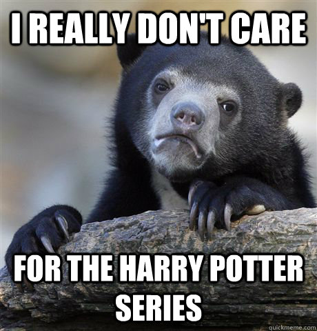 I really don't care for the harry potter series - I really don't care for the harry potter series  Confession Bear