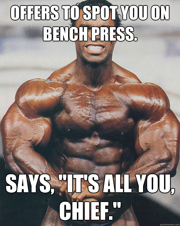 Offers to spot you on bench press. Says,