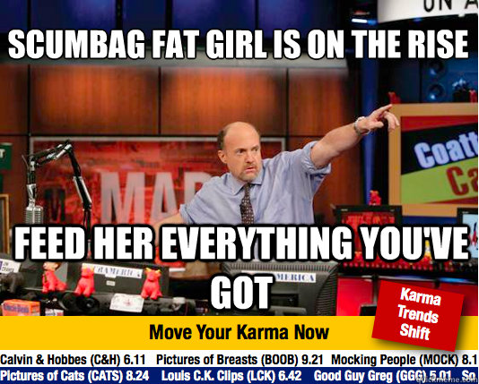 scumbag fat girl is on the rise  feed her everything you've got