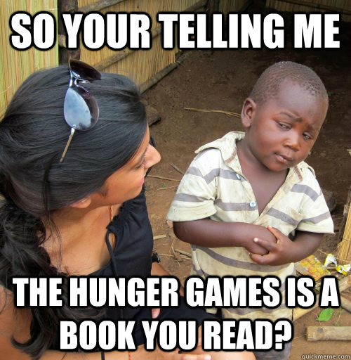 so your telling me The hunger games is a book you read?