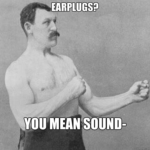 Earplugs? You mean sound-tampons? - Earplugs? You mean sound-tampons?  overly manly man