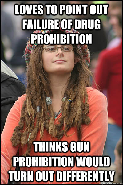 loves to point out failure of drug prohibition thinks gun prohibition would turn out differently - loves to point out failure of drug prohibition thinks gun prohibition would turn out differently  College Liberal